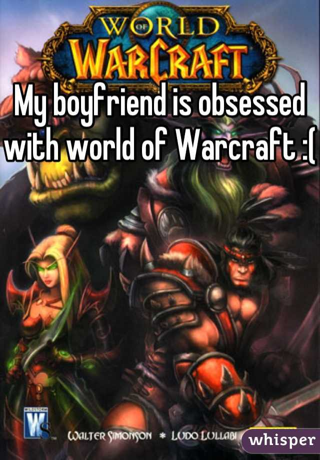 My boyfriend is obsessed with world of Warcraft :(