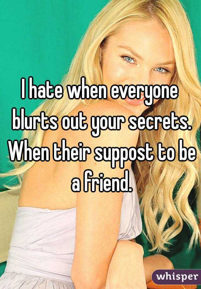I hate when everyone blurts out your secrets. When their suppost to be a friend.