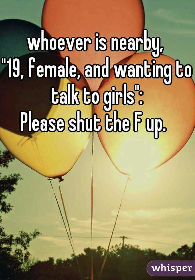"""whoever is nearby,  """"19, female, and wanting to talk to girls"""":  Please shut the F up."""