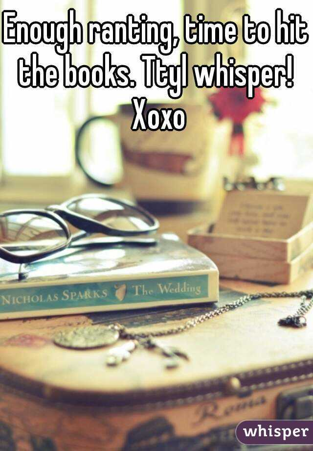 Enough ranting, time to hit the books. Ttyl whisper!  Xoxo