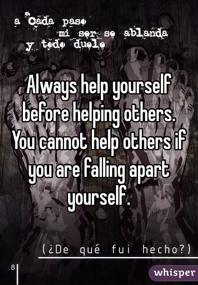 Always help yourself before helping others. You cannot help others if you are falling apart yourself.