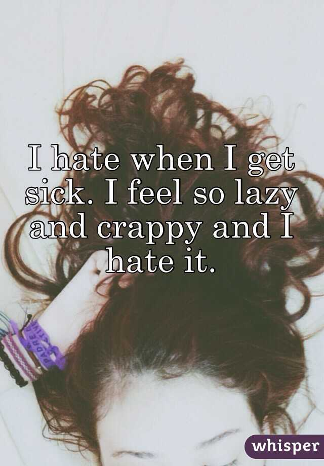 I hate when I get sick. I feel so lazy and crappy and I hate it.