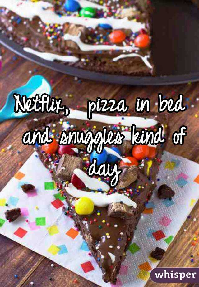 Netflix,  pizza in bed and snuggles kind of day