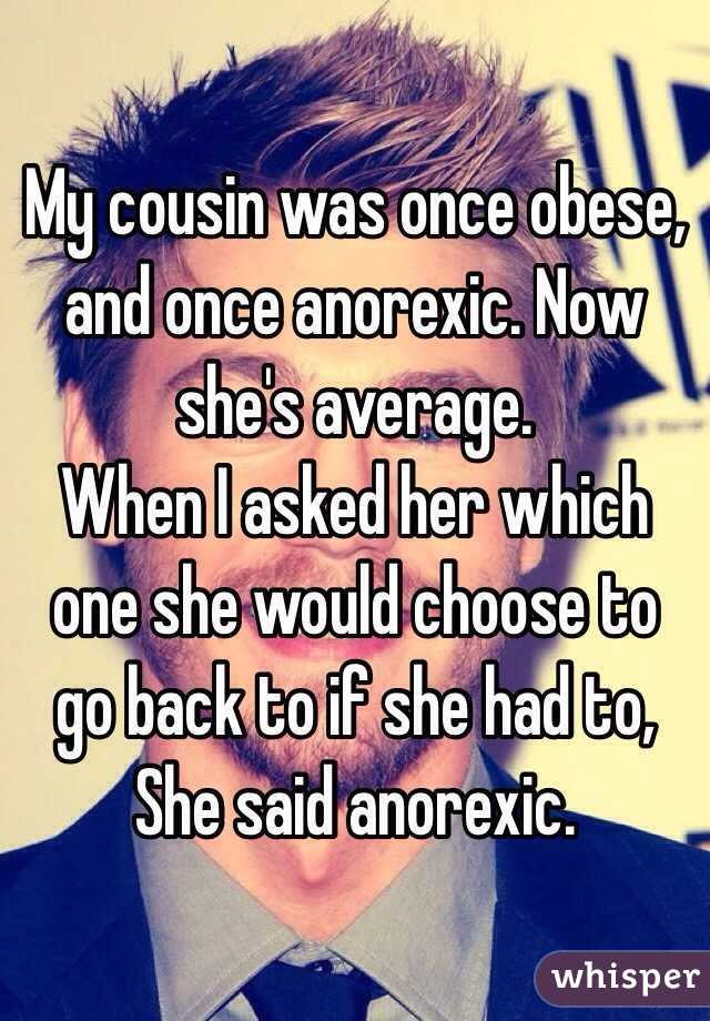 My cousin was once obese, and once anorexic. Now she's average. When I asked her which one she would choose to go back to if she had to, She said anorexic.