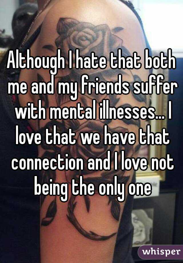 Although I hate that both me and my friends suffer with mental illnesses... I love that we have that connection and I love not being the only one