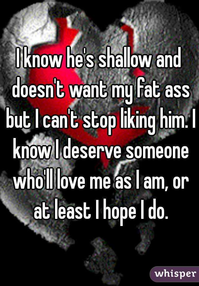 I know he's shallow and doesn't want my fat ass but I can't stop liking him. I know I deserve someone who'll love me as I am, or at least I hope I do.