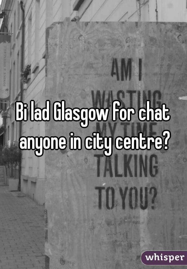 Bi lad Glasgow for chat anyone in city centre?