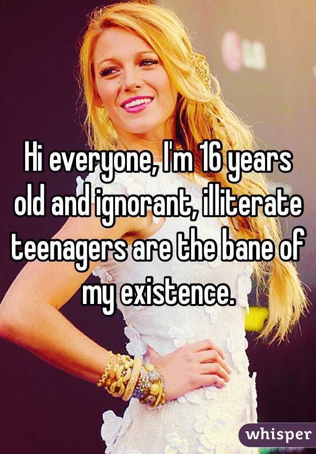 Hi everyone, I'm 16 years old and ignorant, illiterate teenagers are the bane of my existence.