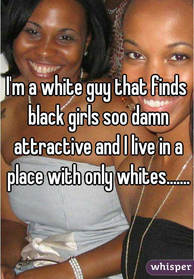 I'm a white guy that finds black girls soo damn attractive and I live in a place with only whites.......