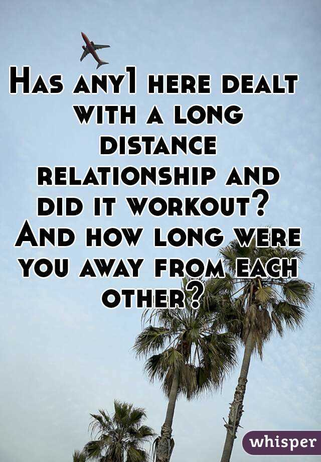 Has any1 here dealt with a long distance relationship and did it workout?  And how long were you away from each other?