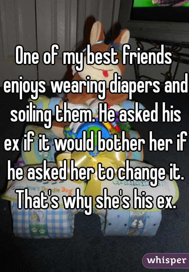 One of my best friends enjoys wearing diapers and soiling them. He asked his ex if it would bother her if he asked her to change it. That's why she's his ex.