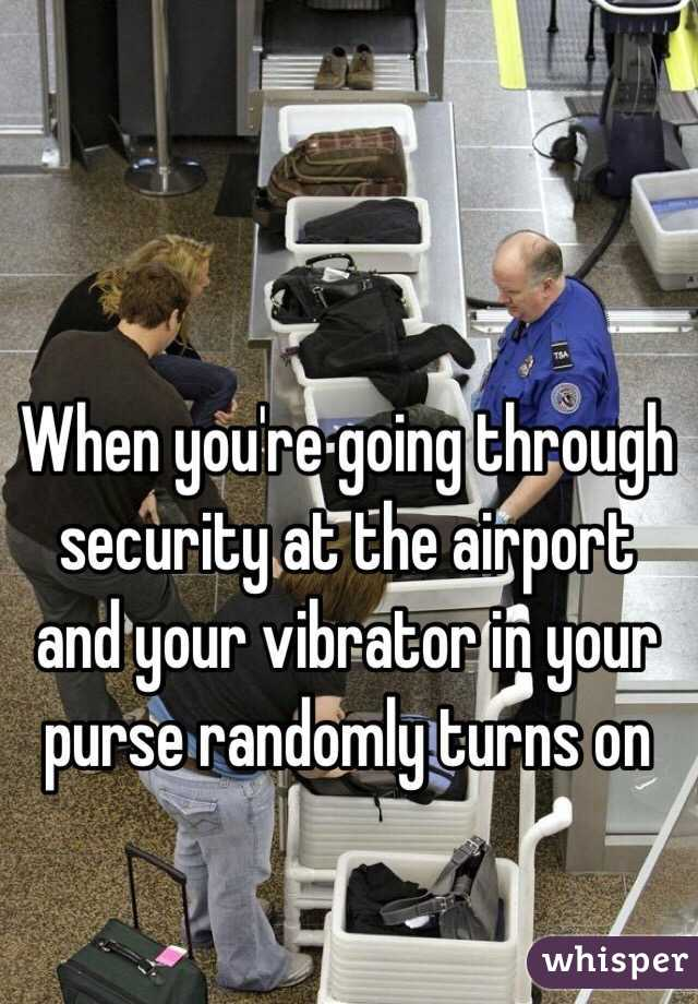 When you're going through security at the airport and your vibrator in your purse randomly turns on