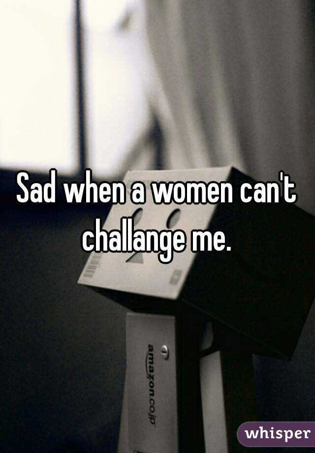 Sad when a women can't challange me.