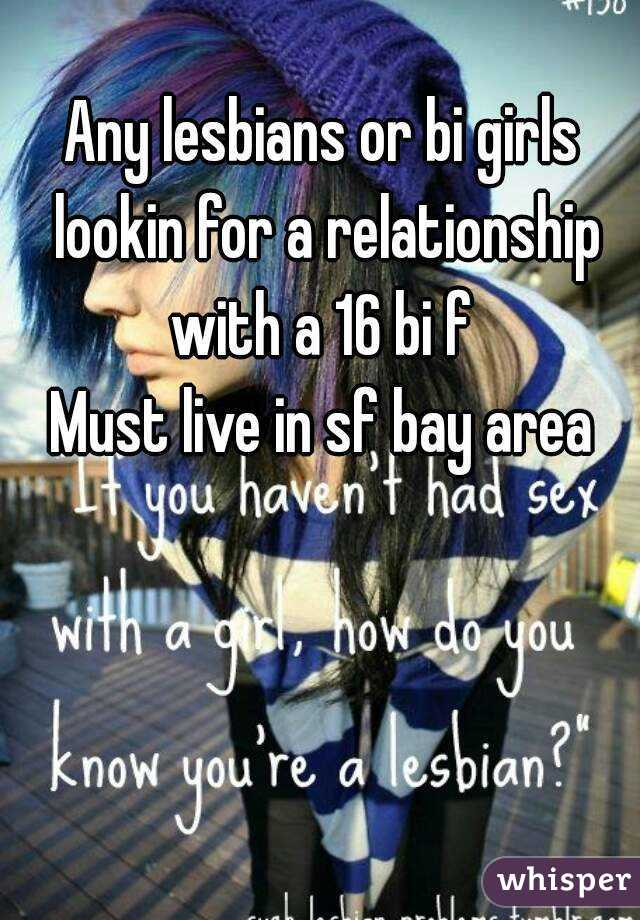 Any lesbians or bi girls lookin for a relationship with a 16 bi f  Must live in sf bay area