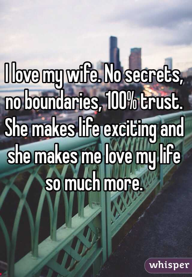 I love my wife. No secrets, no boundaries, 100% trust. She makes life exciting and she makes me love my life so much more.