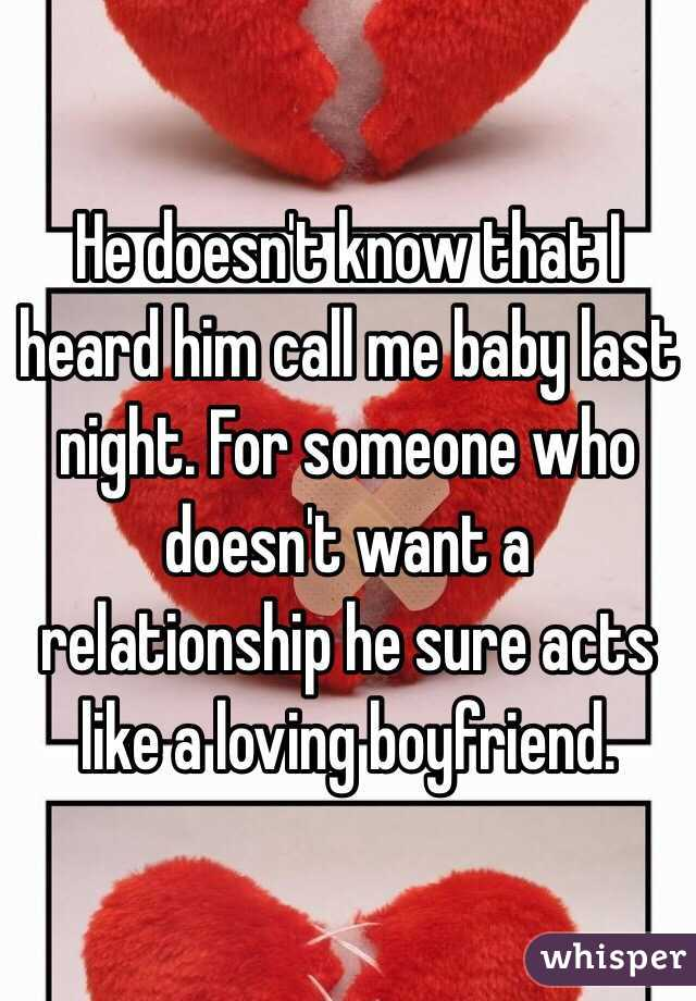 He doesn't know that I heard him call me baby last night. For someone who doesn't want a relationship he sure acts like a loving boyfriend.