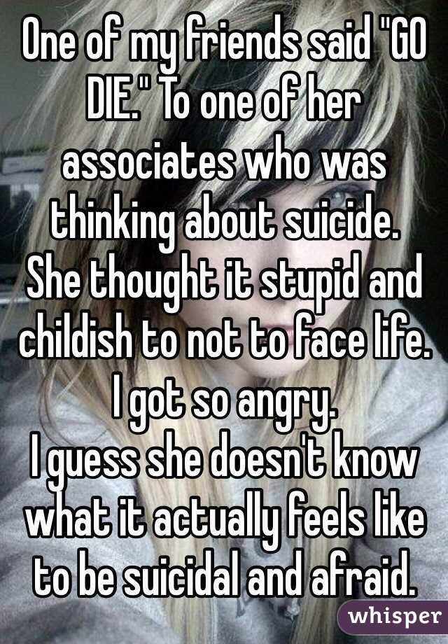 "One of my friends said ""GO DIE."" To one of her associates who was thinking about suicide. She thought it stupid and childish to not to face life. I got so angry. I guess she doesn't know what it actually feels like to be suicidal and afraid."