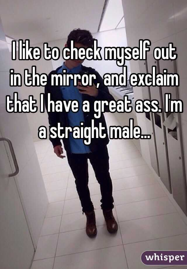 I like to check myself out in the mirror, and exclaim that I have a great ass. I'm a straight male...