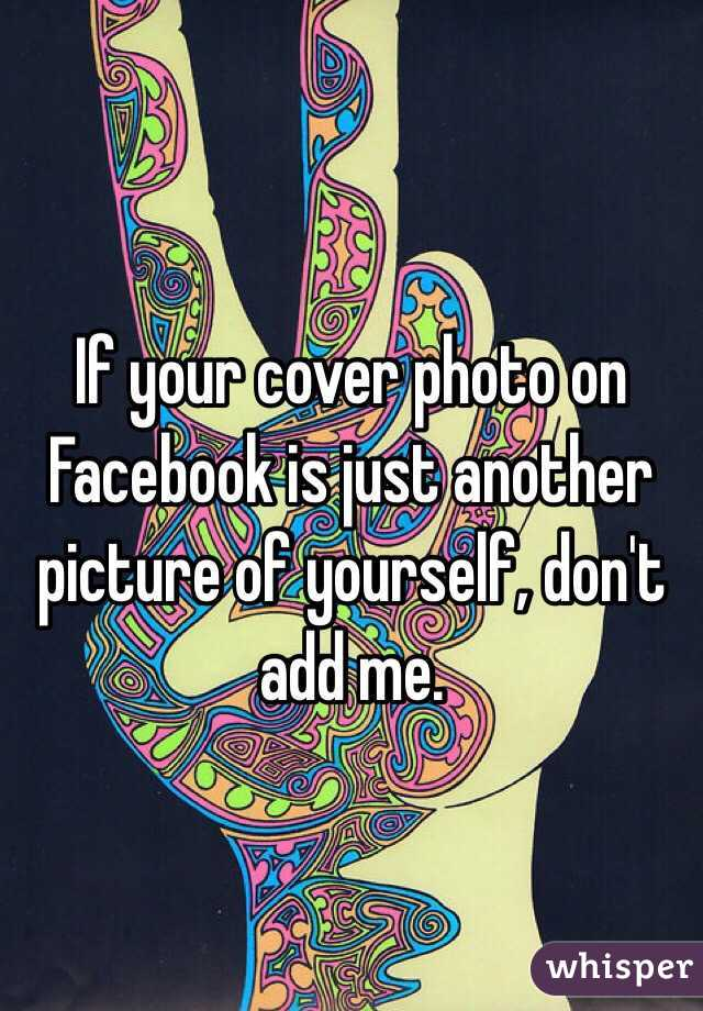 If your cover photo on Facebook is just another picture of yourself, don't add me.