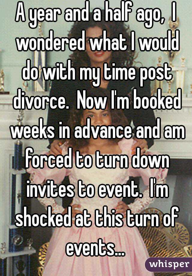 A year and a half ago,  I wondered what I would do with my time post divorce.  Now I'm booked weeks in advance and am forced to turn down invites to event.  I'm shocked at this turn of events...
