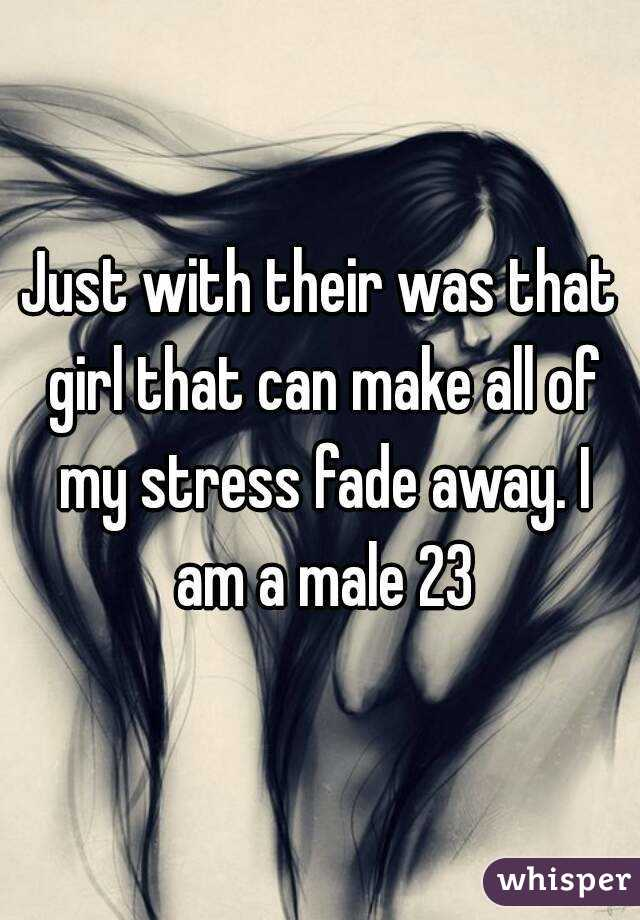Just with their was that girl that can make all of my stress fade away. I am a male 23