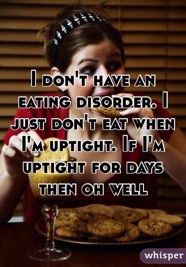 I don't have an eating disorder. I just don't eat when I'm uptight. If I'm uptight for days then oh well