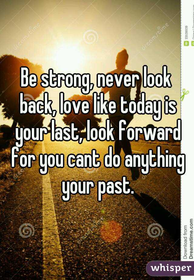 Be strong, never look back, love like today is your last, look forward for you cant do anything your past.