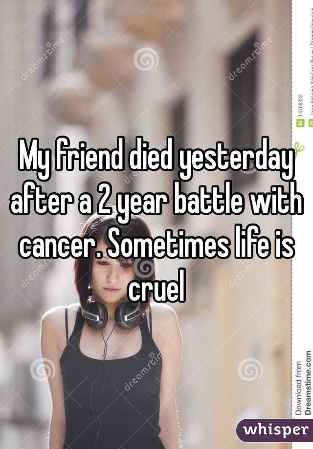 My friend died yesterday after a 2 year battle with cancer. Sometimes life is cruel