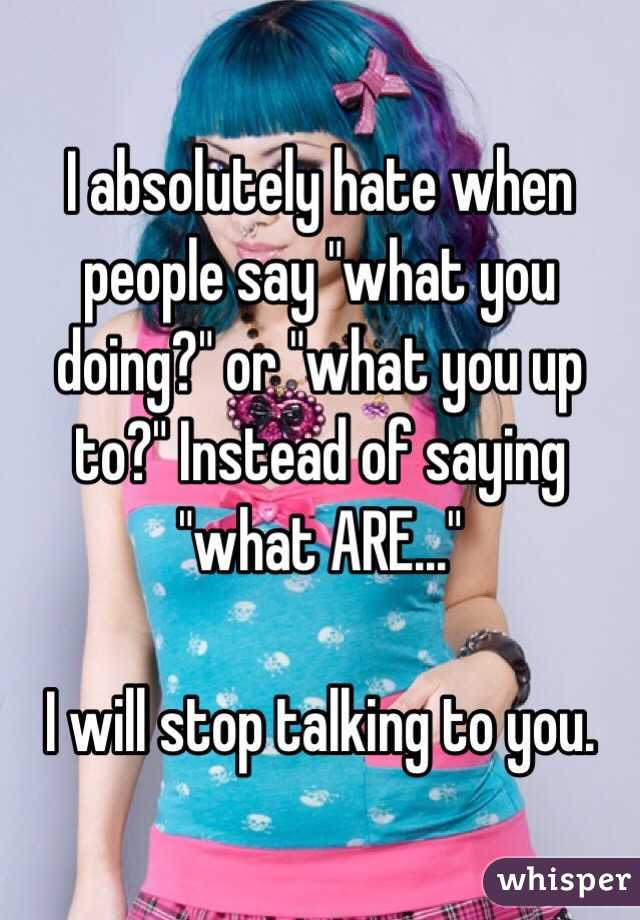 "I absolutely hate when people say ""what you doing?"" or ""what you up to?"" Instead of saying ""what ARE...""   I will stop talking to you."