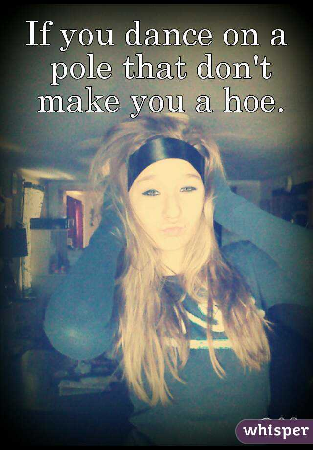 If you dance on a pole that don't make you a hoe.