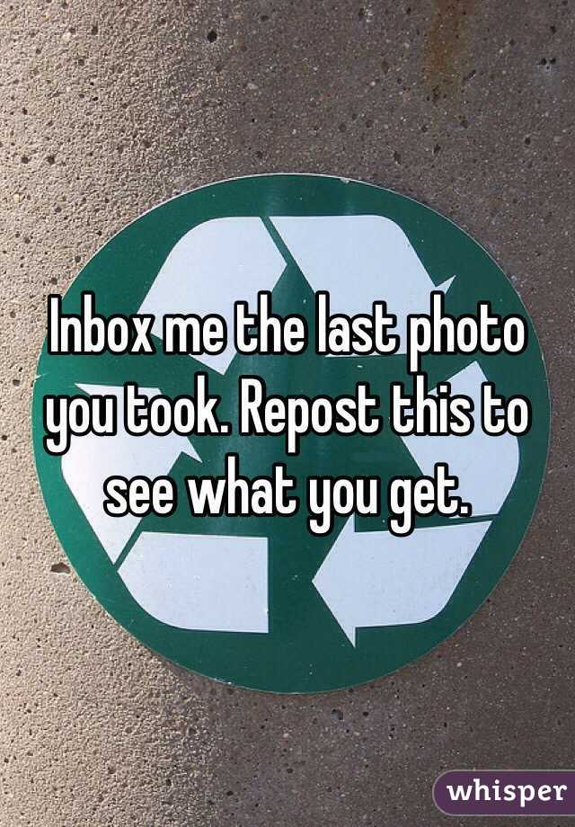 Inbox me the last photo you took. Repost this to see what you get.