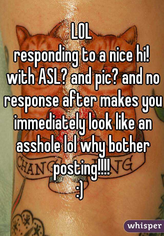 LOL responding to a nice hi! with ASL? and pic? and no response after makes you immediately look like an asshole lol why bother posting!!!!  :)