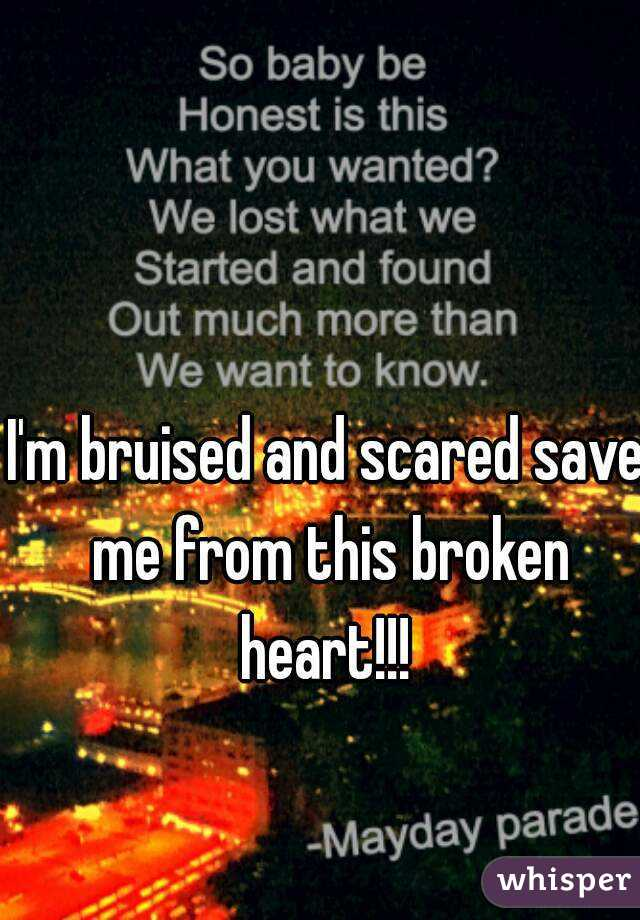 I'm bruised and scared save me from this broken heart!!!