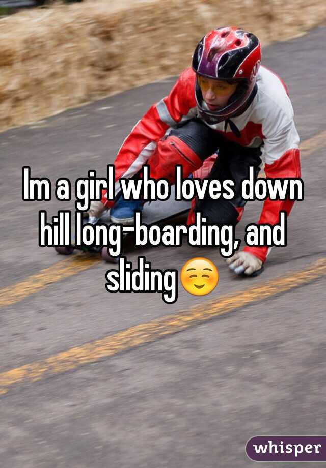 Im a girl who loves down hill long-boarding, and sliding☺️