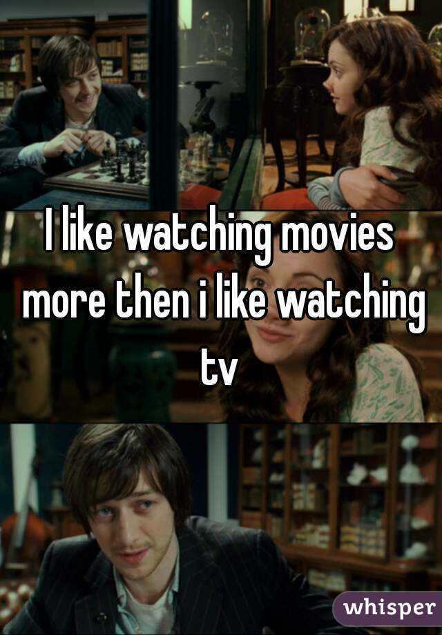 I like watching movies more then i like watching tv