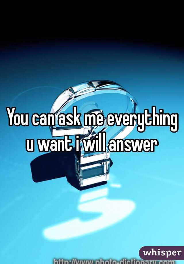 You can ask me everything u want i will answer