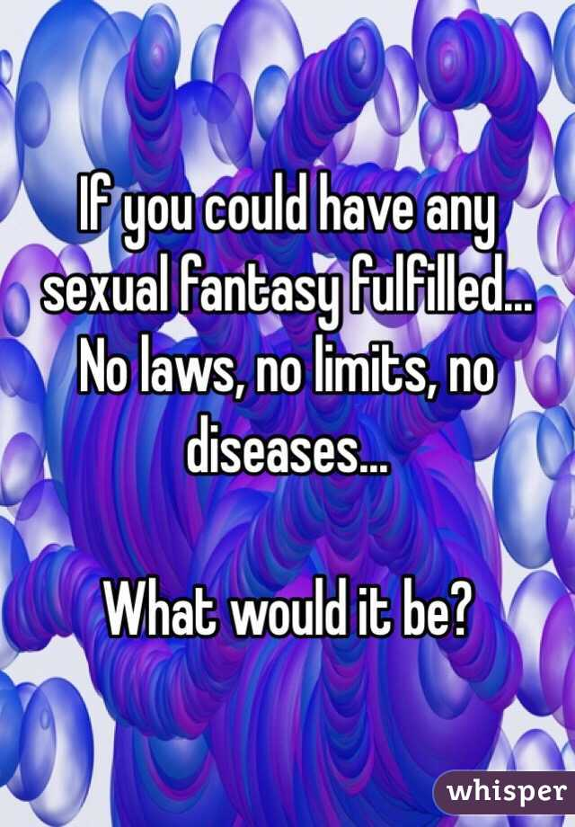 If you could have any sexual fantasy fulfilled... No laws, no limits, no diseases...  What would it be?