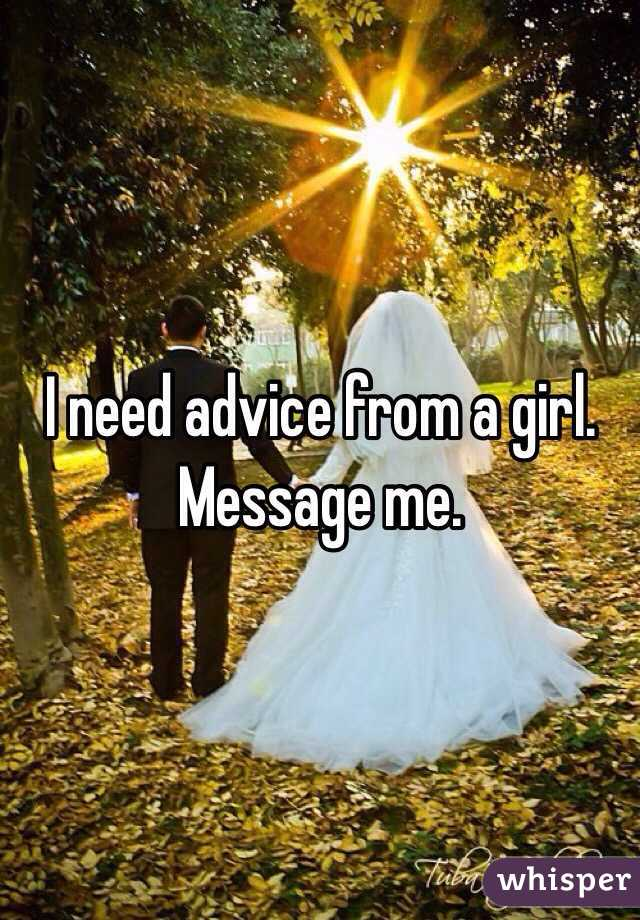 I need advice from a girl. Message me.