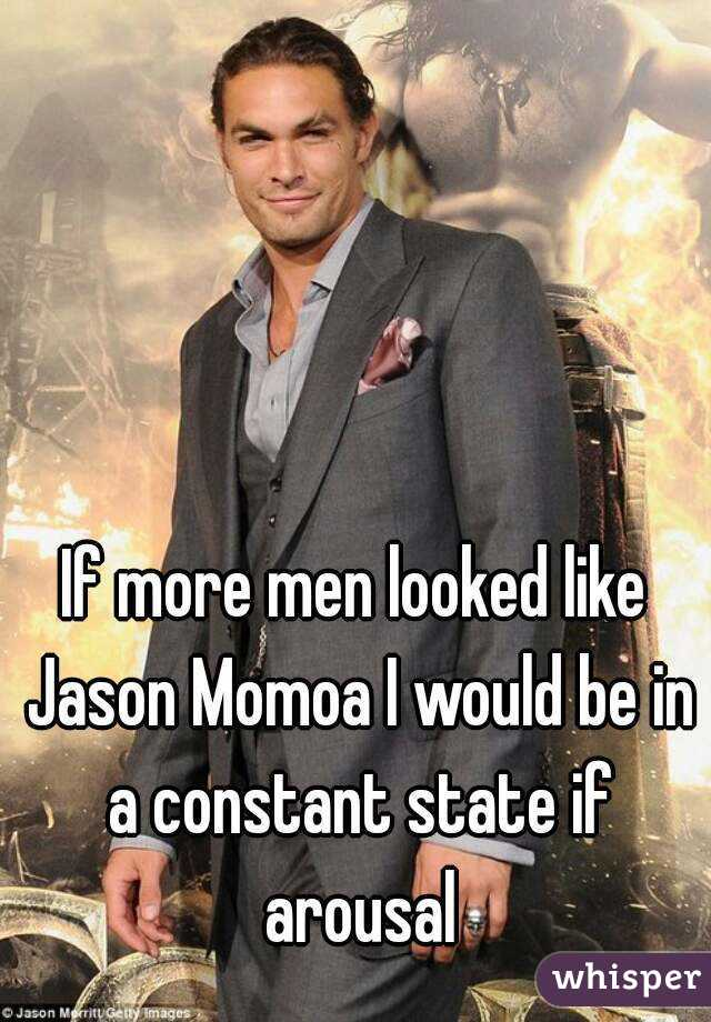If more men looked like Jason Momoa I would be in a constant state if arousal
