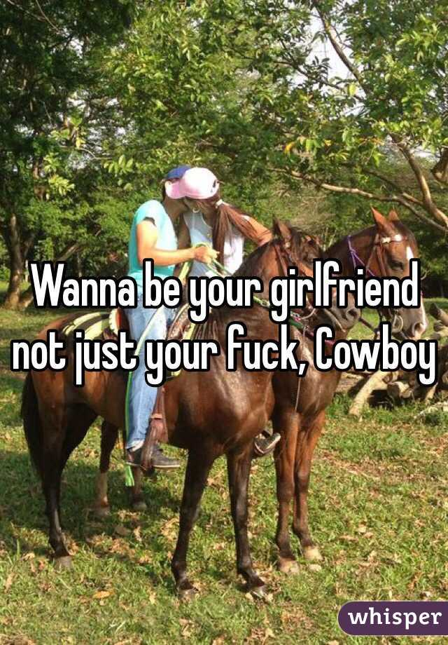 Wanna be your girlfriend not just your fuck, Cowboy