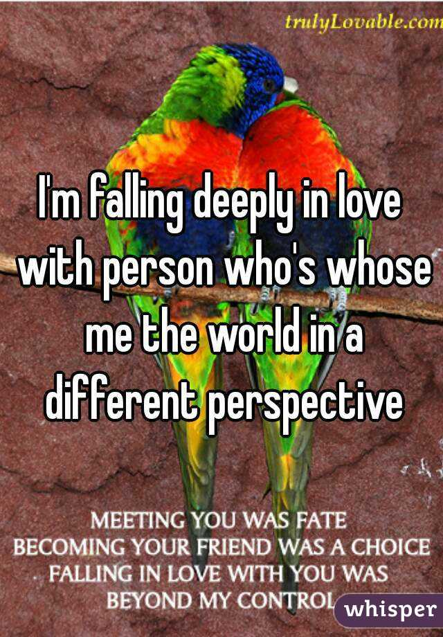 I'm falling deeply in love with person who's whose me the world in a different perspective