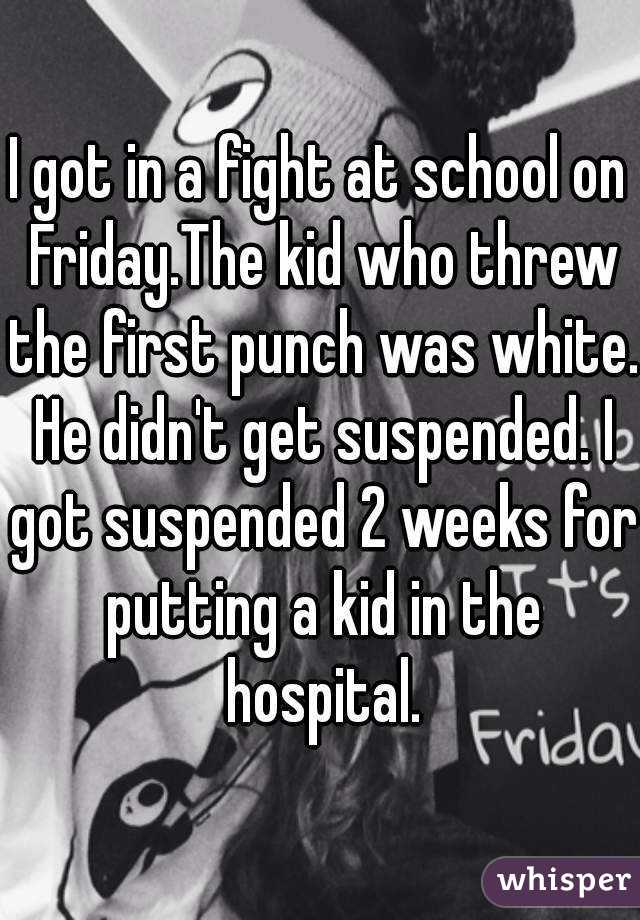 I got in a fight at school on Friday.The kid who threw the first punch was white. He didn't get suspended. I got suspended 2 weeks for putting a kid in the hospital.