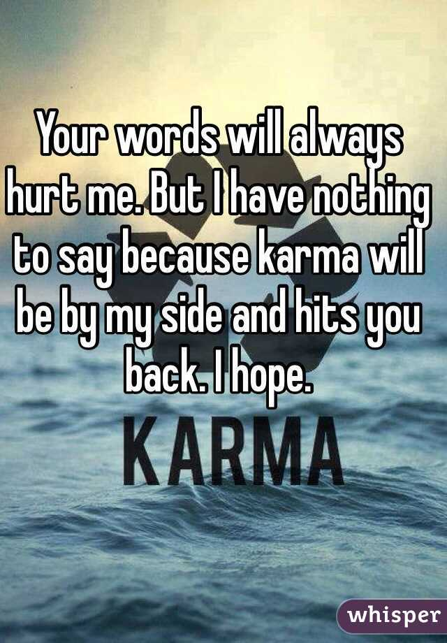 Your words will always hurt me. But I have nothing to say because karma will be by my side and hits you back. I hope.