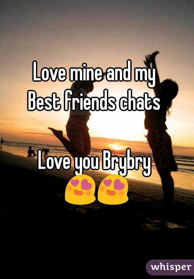 Love mine and my  Best friends chats   Love you Brybry  😍😍
