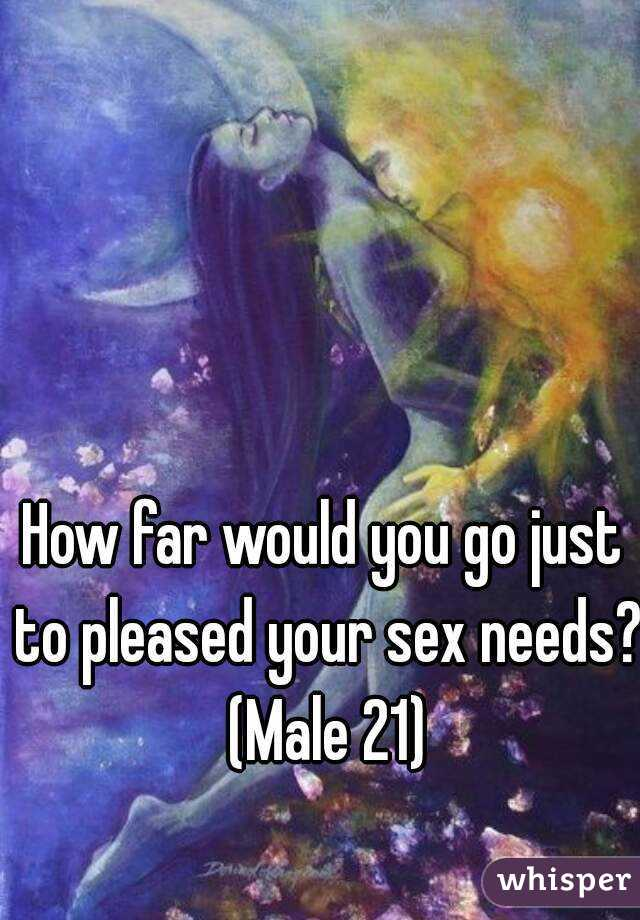 How far would you go just to pleased your sex needs?  (Male 21)