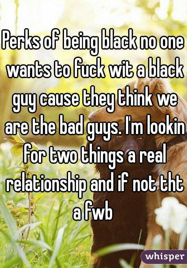 Perks of being black no one wants to fuck wit a black guy cause they think we are the bad guys. I'm lookin for two things a real relationship and if not tht a fwb