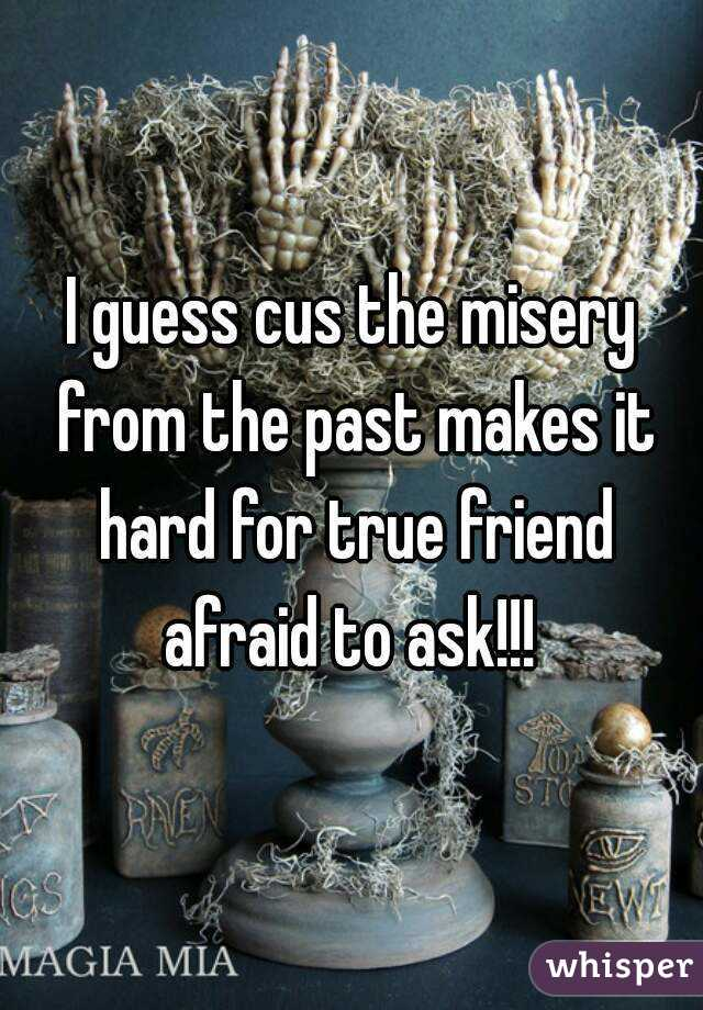 I guess cus the misery from the past makes it hard for true friend afraid to ask!!!