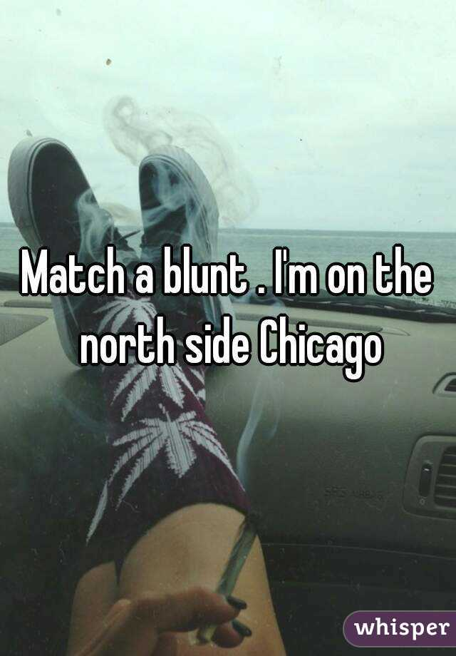 Match a blunt . I'm on the north side Chicago