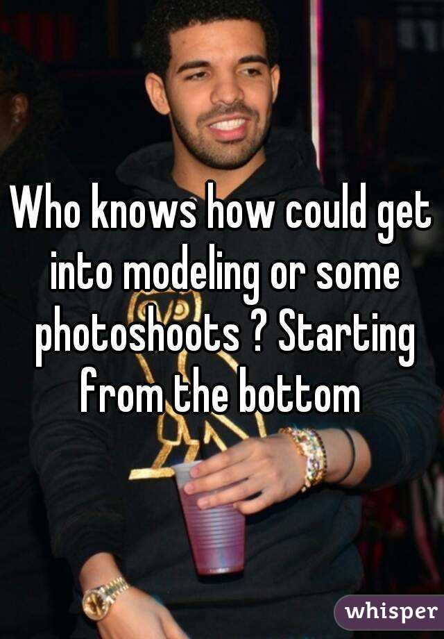 Who knows how could get into modeling or some photoshoots ? Starting from the bottom