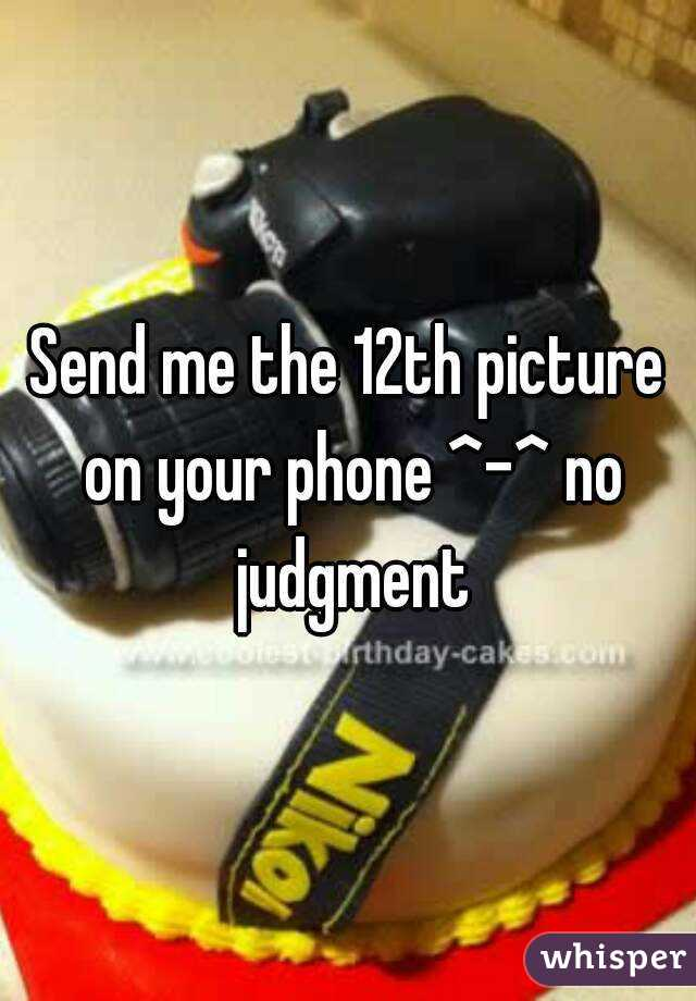 Send me the 12th picture on your phone ^-^ no judgment